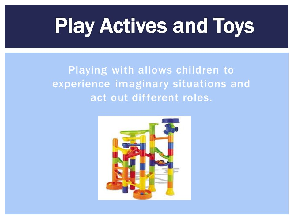 Play Actives and Toys Playing with allows children to experience imaginary situations and act out different roles.