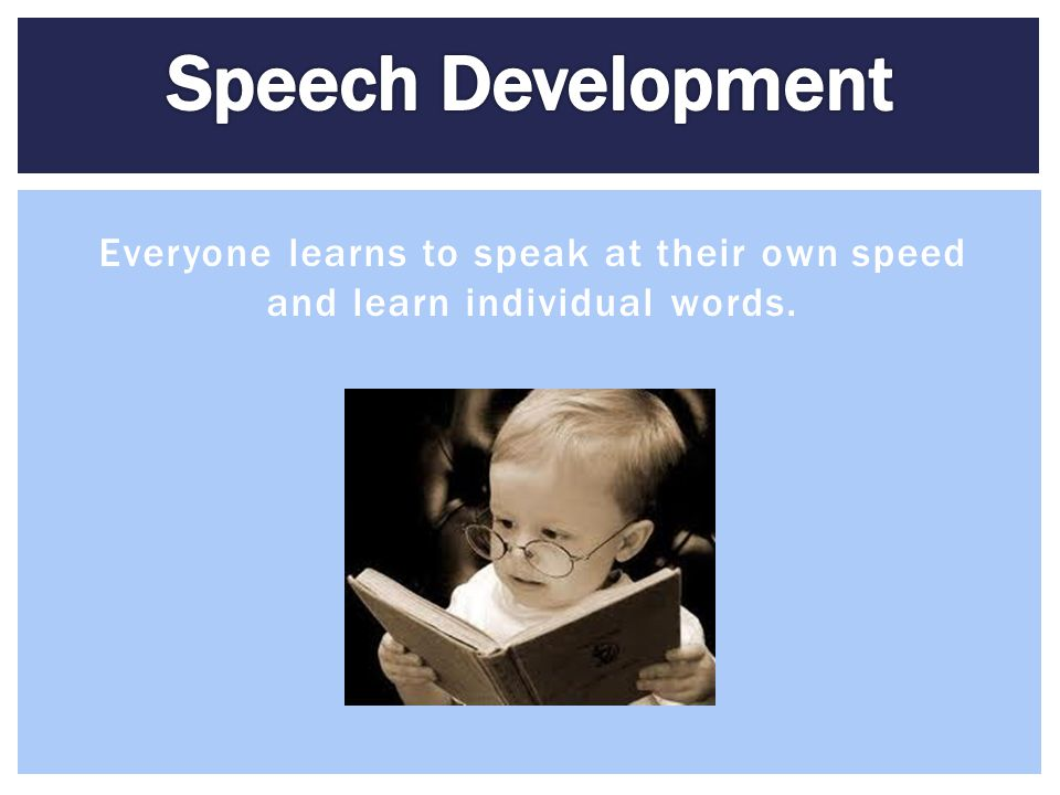 Speech Development Everyone learns to speak at their own speed and learn individual words.