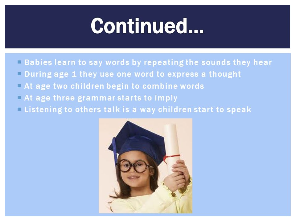 Continued… Babies learn to say words by repeating the sounds they hear