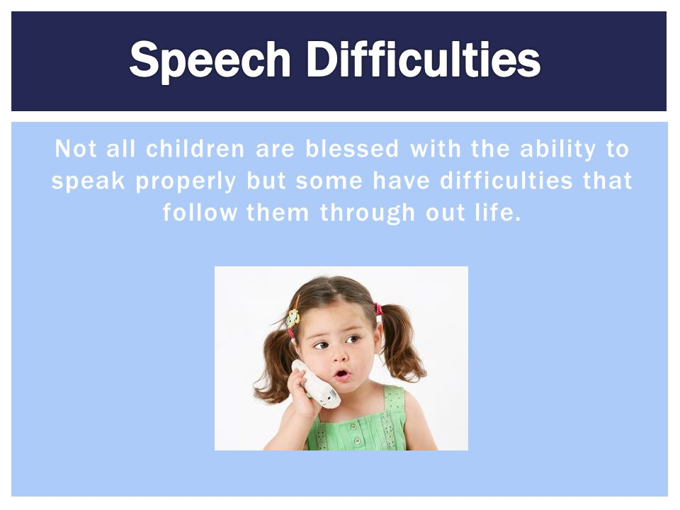 Speech Difficulties Not all children are blessed with the ability to speak properly but some have difficulties that follow them through out life.