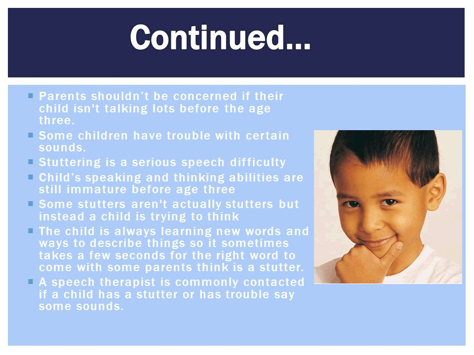 Continued… Parents shouldn't be concerned if their child isn t talking lots before the age three. Some children have trouble with certain sounds.