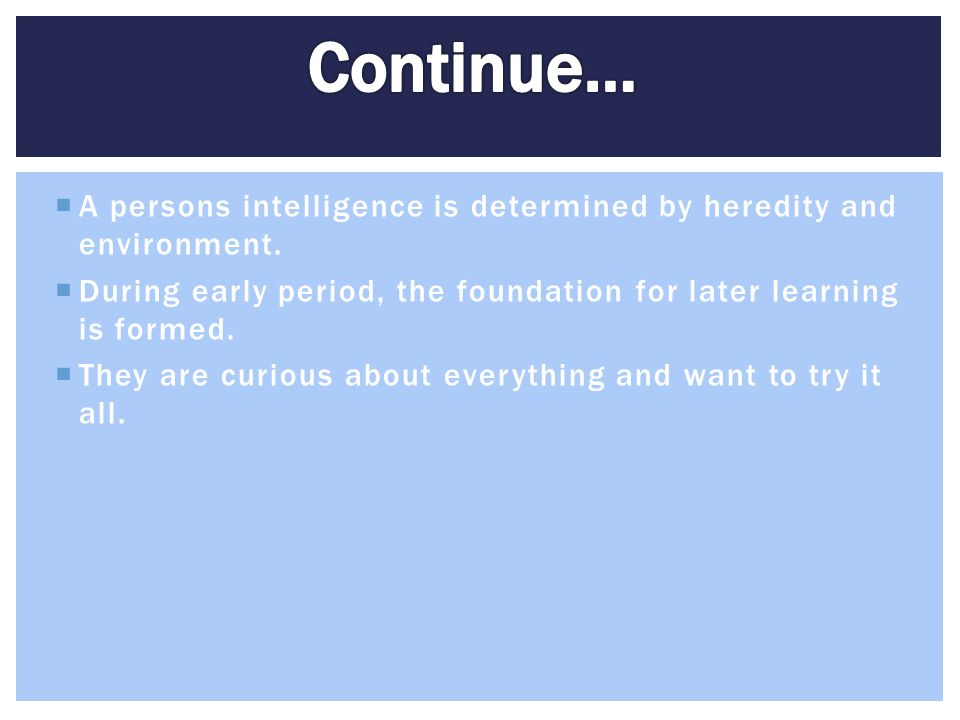 Continue… A persons intelligence is determined by heredity and environment. During early period, the foundation for later learning is formed.