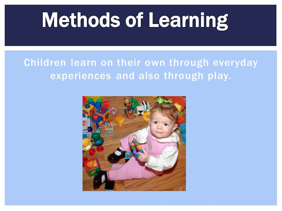 Methods of Learning Children learn on their own through everyday experiences and also through play.