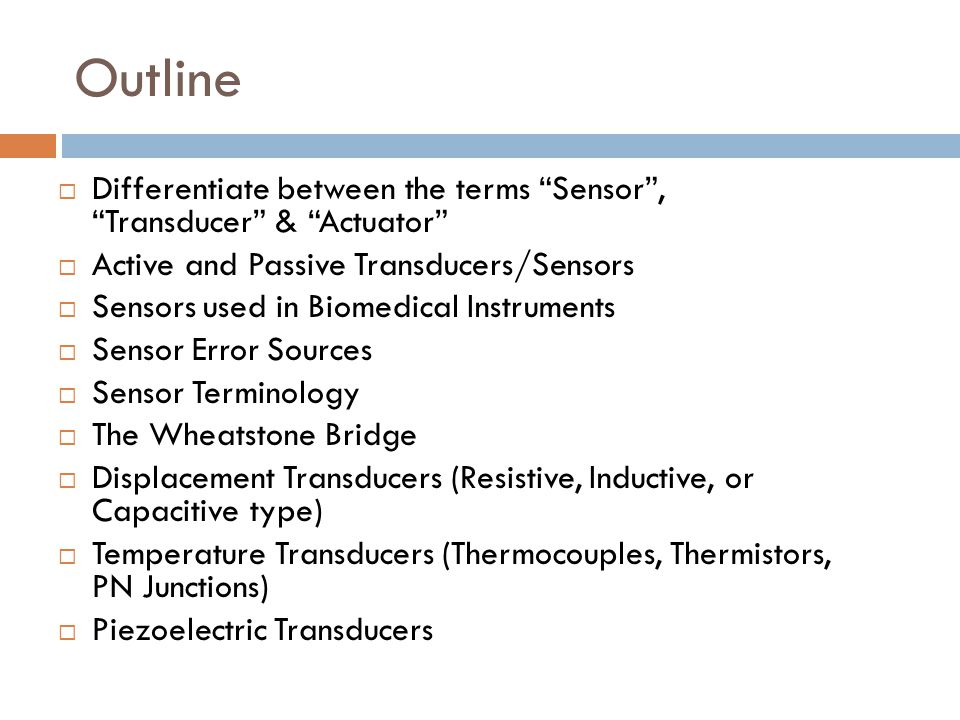 Outline Differentiate between the terms Sensor , Transducer & Actuator Active and Passive Transducers/Sensors.