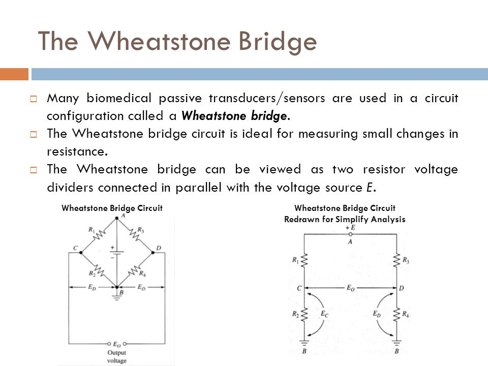 The Wheatstone Bridge Many biomedical passive transducers/sensors are used in a circuit configuration called a Wheatstone bridge.