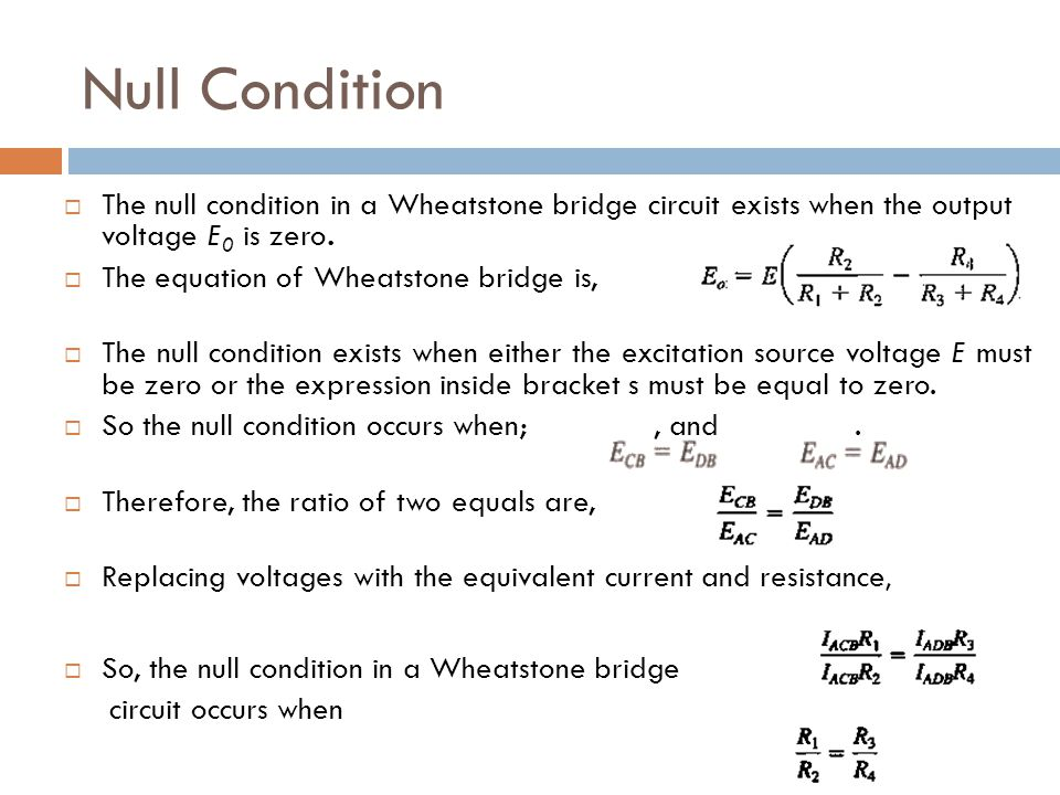 Null Condition The null condition in a Wheatstone bridge circuit exists when the output voltage E0 is zero.