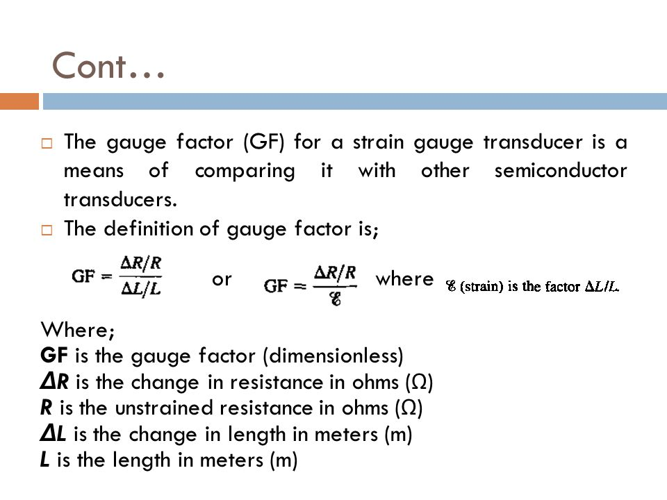Cont… The gauge factor (GF) for a strain gauge transducer is a means of comparing it with other semiconductor transducers.