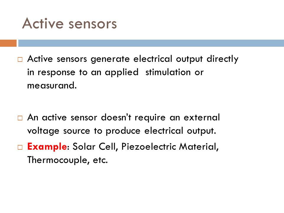 Active sensors Active sensors generate electrical output directly in response to an applied stimulation or measurand.