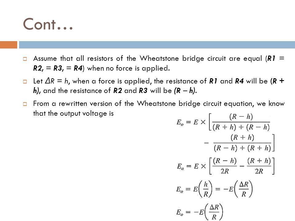 Cont… Assume that all resistors of the Wheatstone bridge circuit are equal (R1 = R2, = R3, = R4) when no force is applied.