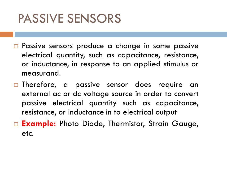 PASSIVE SENSORS Example: Photo Diode, Thermistor, Strain Gauge, etc.
