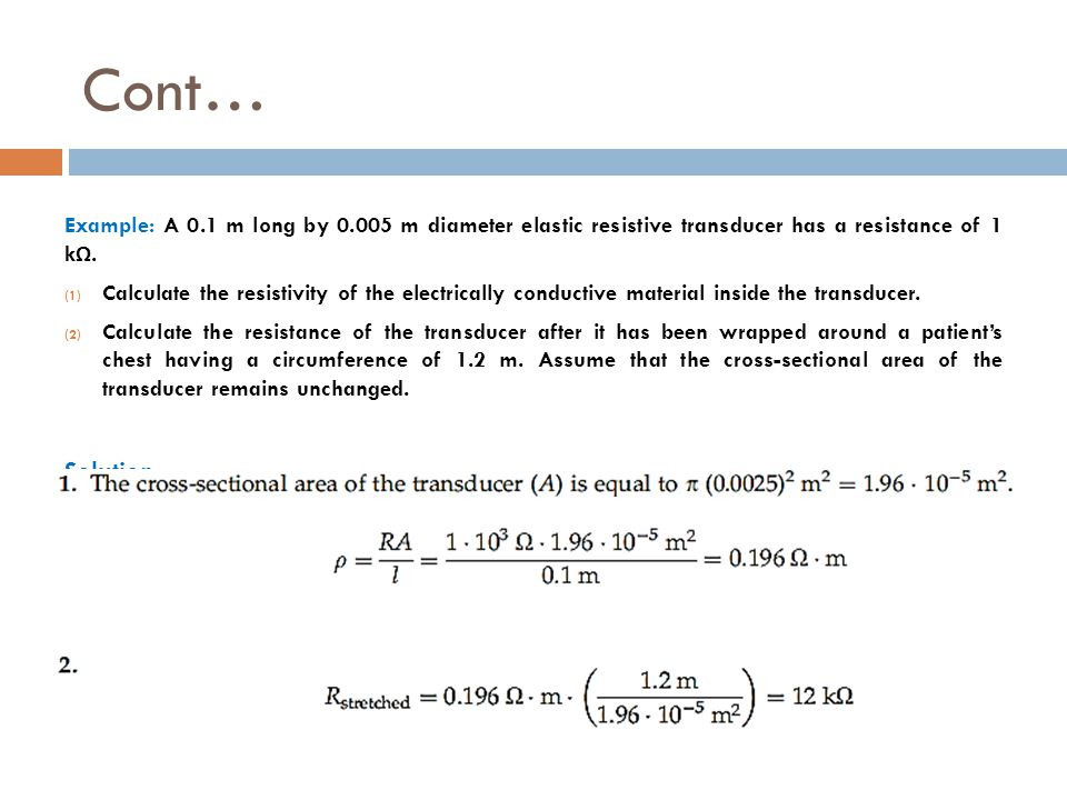 Cont… Example: A 0.1 m long by 0.005 m diameter elastic resistive transducer has a resistance of 1 kΩ.