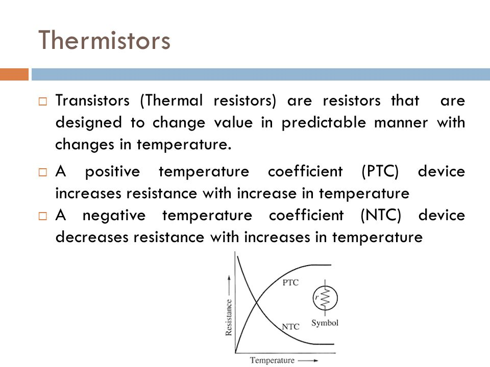 Thermistors Transistors (Thermal resistors) are resistors that are designed to change value in predictable manner with changes in temperature.