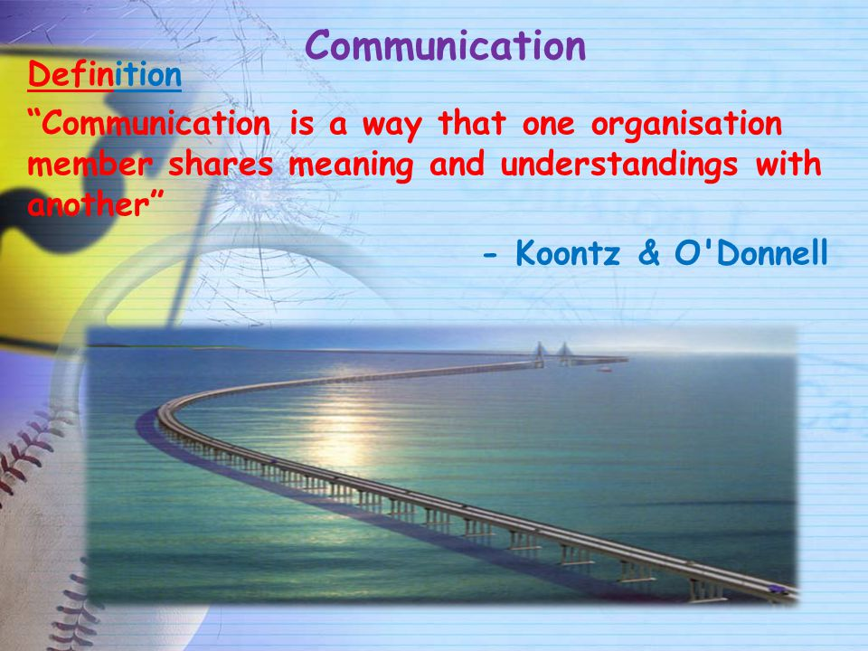 Communication Definition Communication is a way that one organisation member shares meaning and understandings with another - Koontz & O Donnell