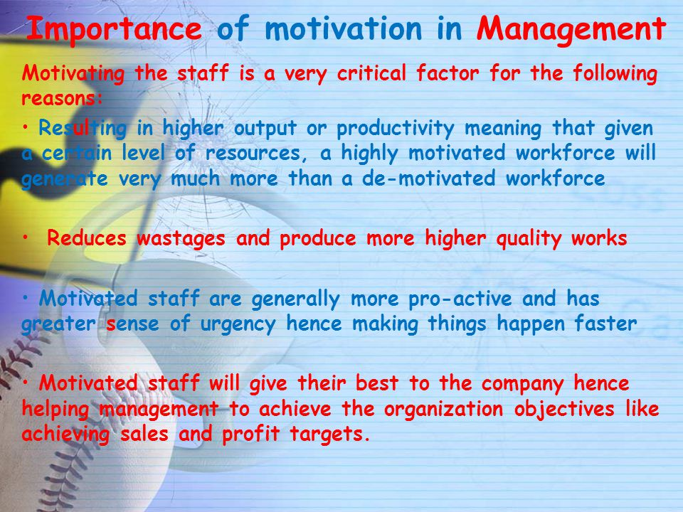 the importance of motivation in the It is important for organizations to understand and to structure the work environment to encourage productive behaviors and discourage those that are unproductive given work motivation's role in influencing workplace behavior and performance.