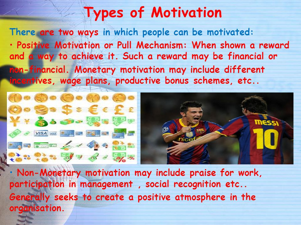 Types of Motivation There are two ways in which people can be motivated: