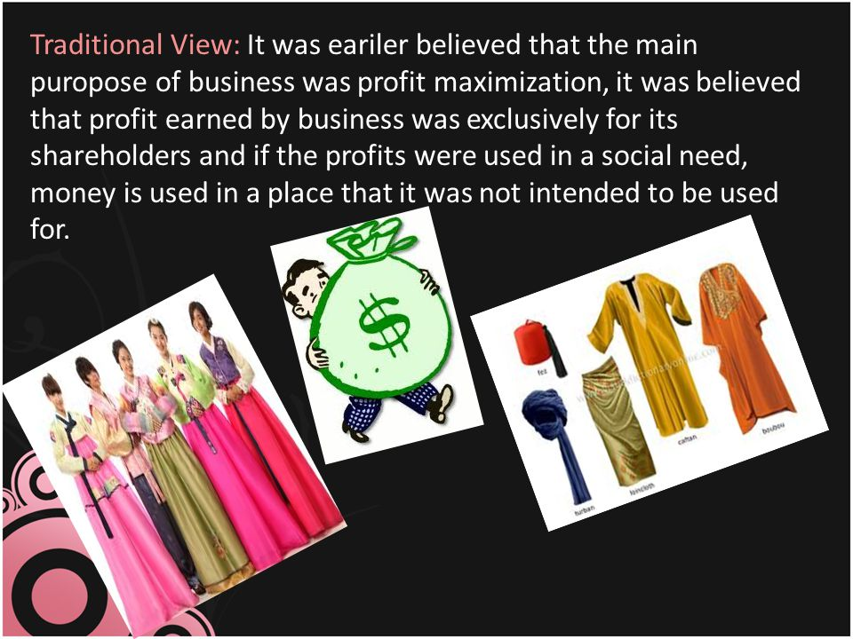 Traditional View: It was eariler believed that the main puropose of business was profit maximization, it was believed that profit earned by business was exclusively for its shareholders and if the profits were used in a social need, money is used in a place that it was not intended to be used for.