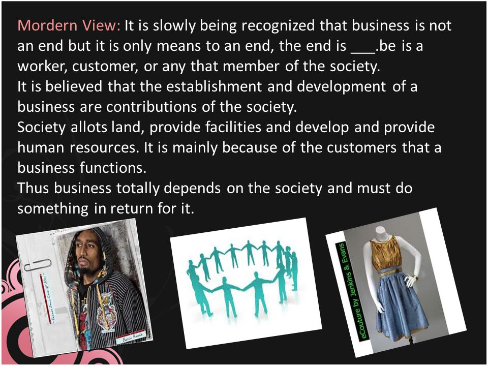Mordern View: It is slowly being recognized that business is not an end but it is only means to an end, the end is ___.be is a worker, customer, or any that member of the society.