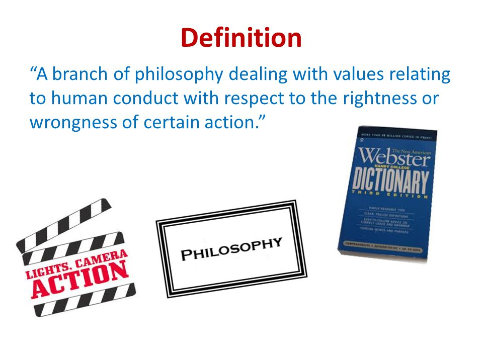 Definition A branch of philosophy dealing with values relating to human conduct with respect to the rightness or wrongness of certain action.