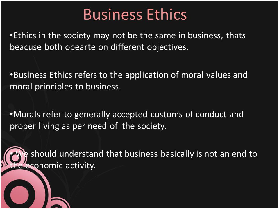 Business Ethics Ethics in the society may not be the same in business, thats beacuse both opearte on different objectives.