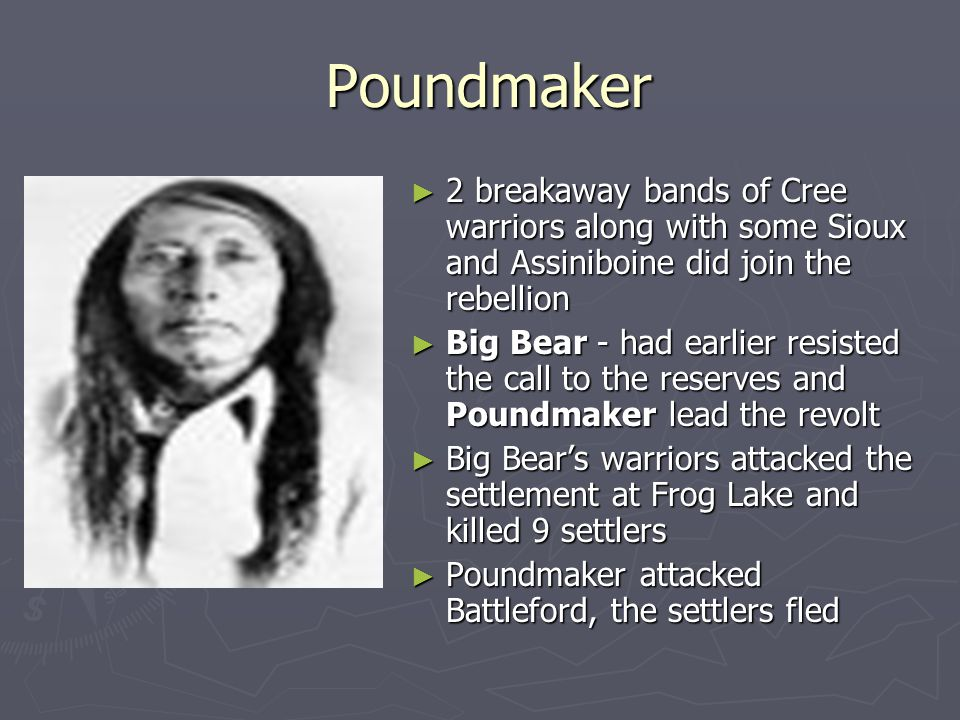 Poundmaker 2 breakaway bands of Cree warriors along with some Sioux and Assiniboine did join the rebellion.
