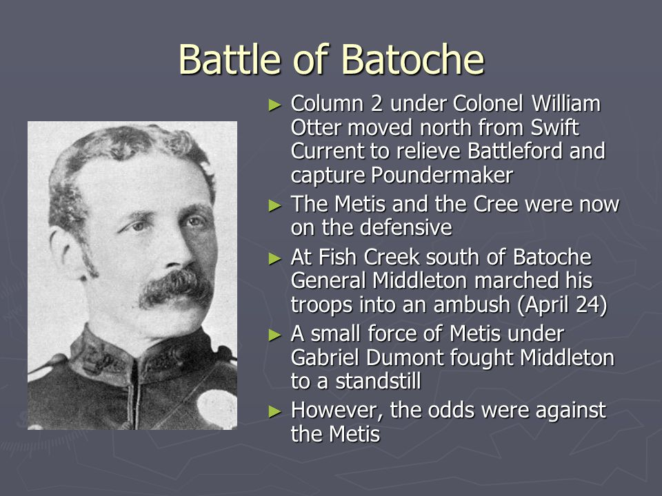 Battle of Batoche Column 2 under Colonel William Otter moved north from Swift Current to relieve Battleford and capture Poundermaker.