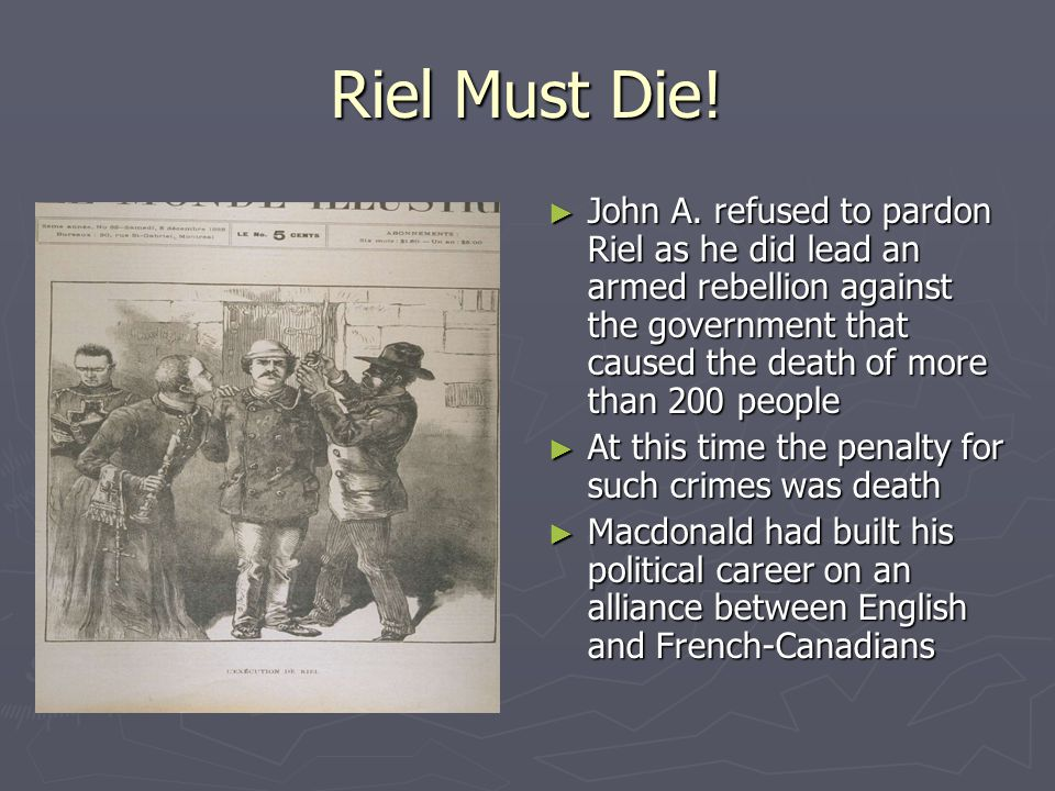 Riel Must Die! John A. refused to pardon Riel as he did lead an armed rebellion against the government that caused the death of more than 200 people.