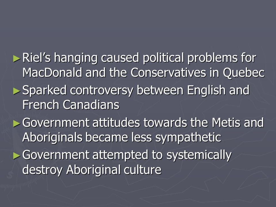 Riel's hanging caused political problems for MacDonald and the Conservatives in Quebec