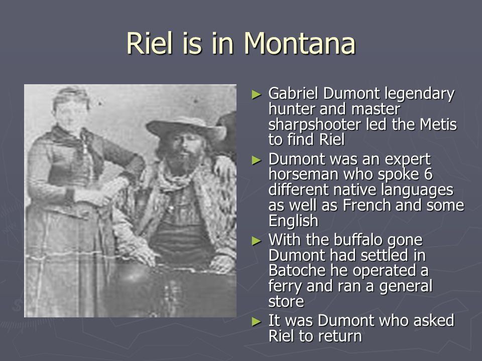 Riel is in Montana Gabriel Dumont legendary hunter and master sharpshooter led the Metis to find Riel.