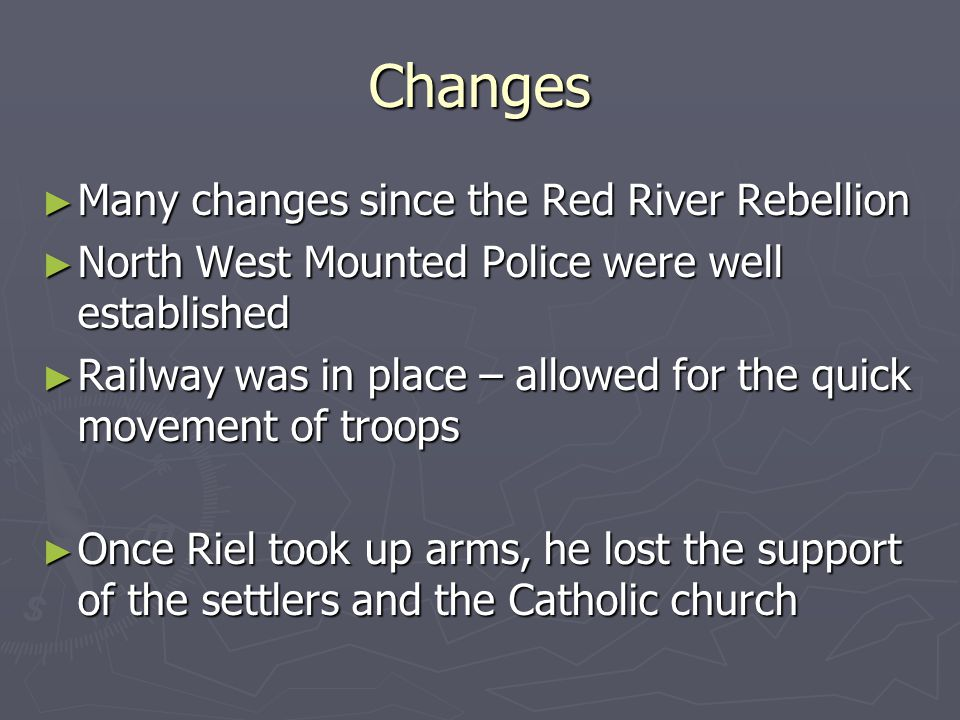 Changes Many changes since the Red River Rebellion