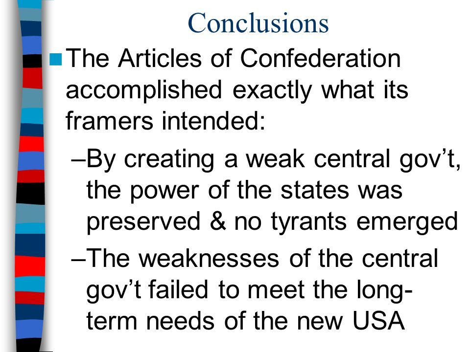 Conclusions The Articles of Confederation accomplished exactly what its framers intended: