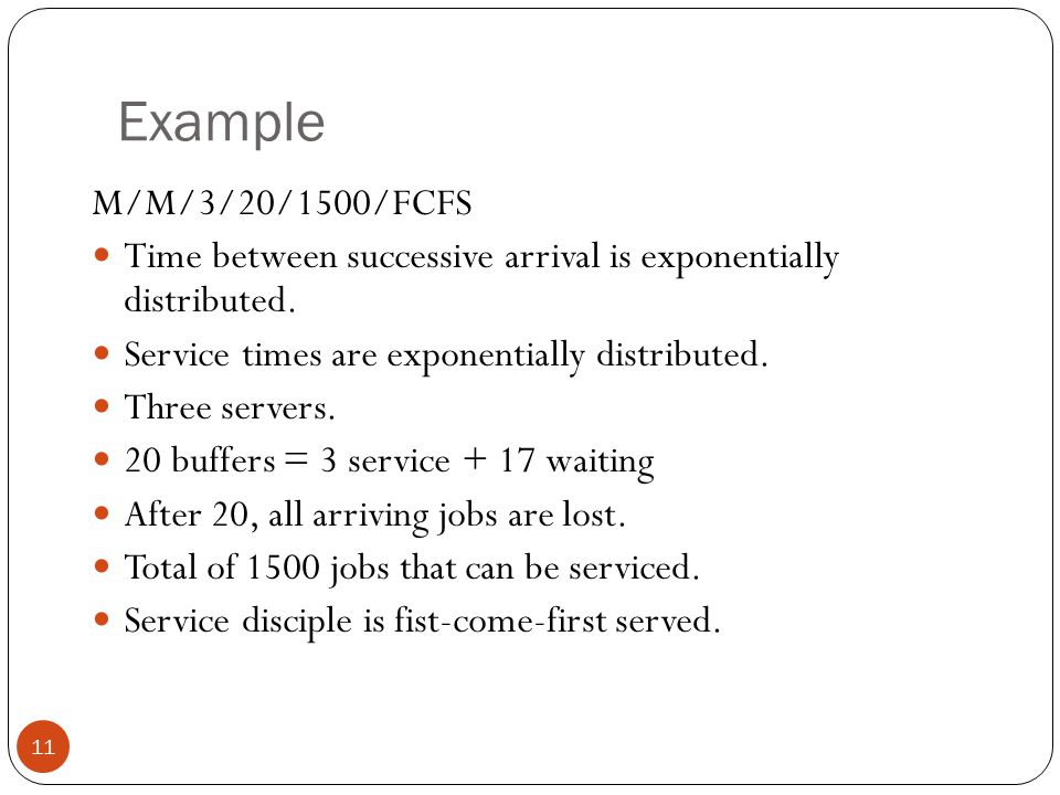 Example M/M/3/20/1500/FCFS. Time between successive arrival is exponentially distributed. Service times are exponentially distributed.