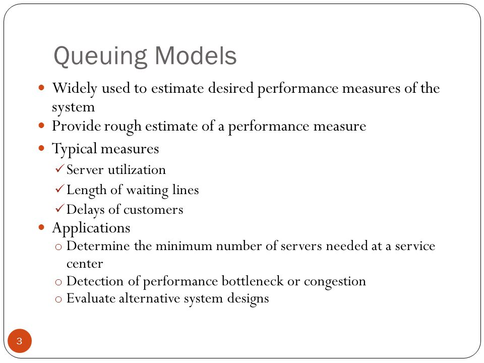 Queuing Models Widely used to estimate desired performance measures of the system. Provide rough estimate of a performance measure.