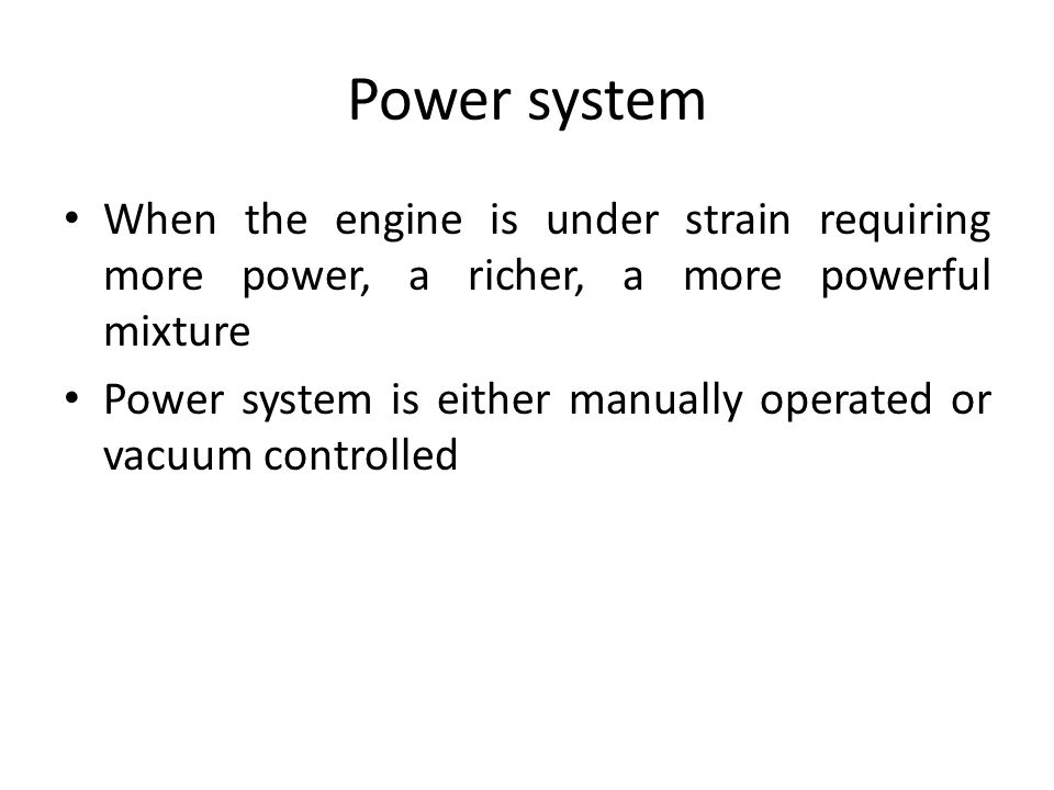 Power system When the engine is under strain requiring more power, a richer, a more powerful mixture.