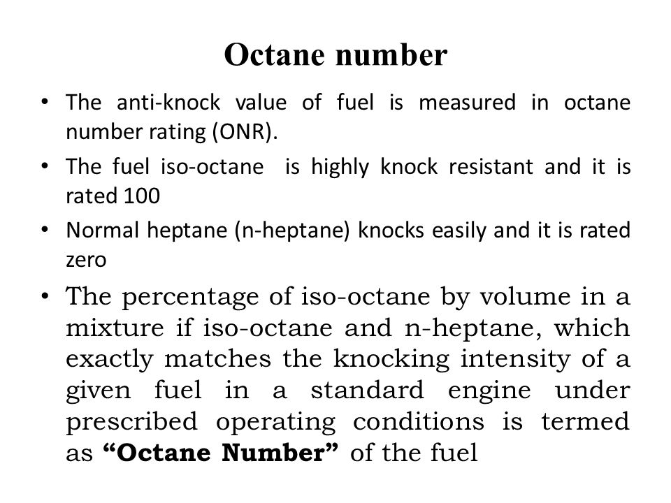 Octane number The anti-knock value of fuel is measured in octane number rating (ONR).