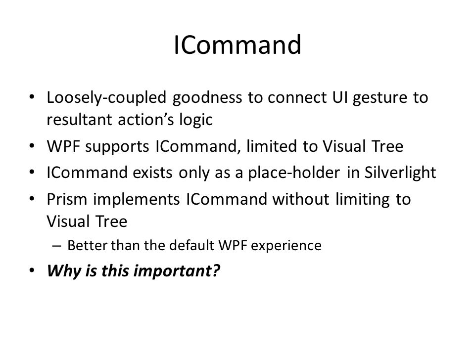 ICommand Loosely-coupled goodness to connect UI gesture to resultant action's logic. WPF supports ICommand, limited to Visual Tree.