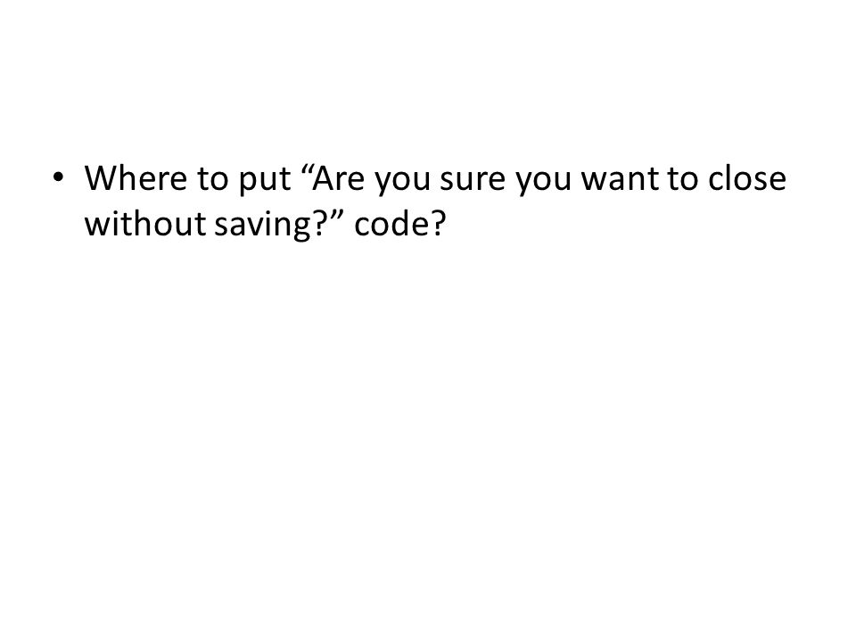 Where to put Are you sure you want to close without saving code