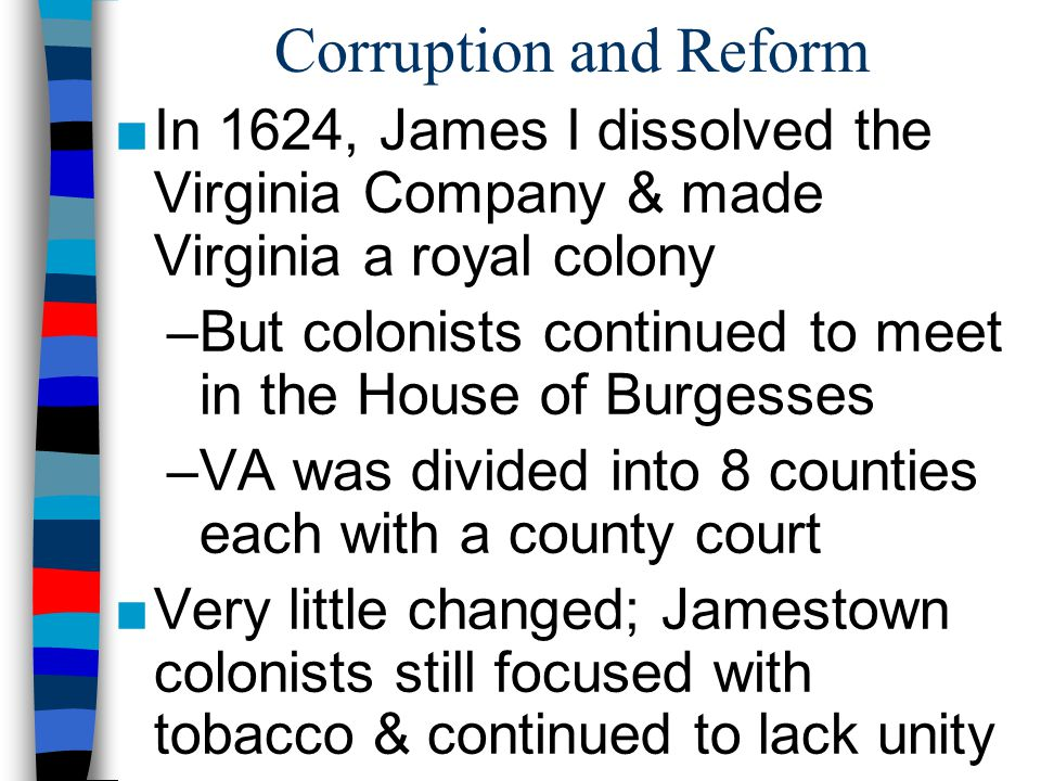 Corruption and Reform In 1624, James I dissolved the Virginia Company & made Virginia a royal colony.