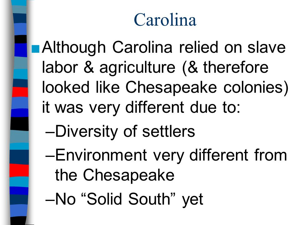Carolina Although Carolina relied on slave labor & agriculture (& therefore looked like Chesapeake colonies) it was very different due to:
