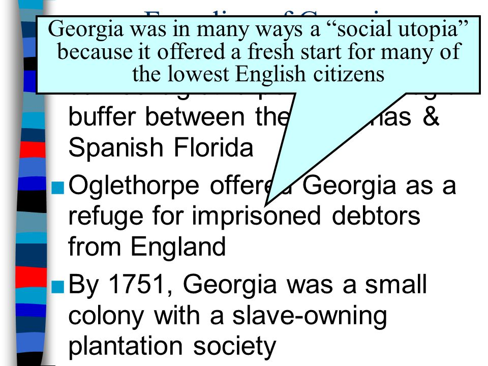 Founding of Georgia Georgia was in many ways a social utopia because it offered a fresh start for many of the lowest English citizens.