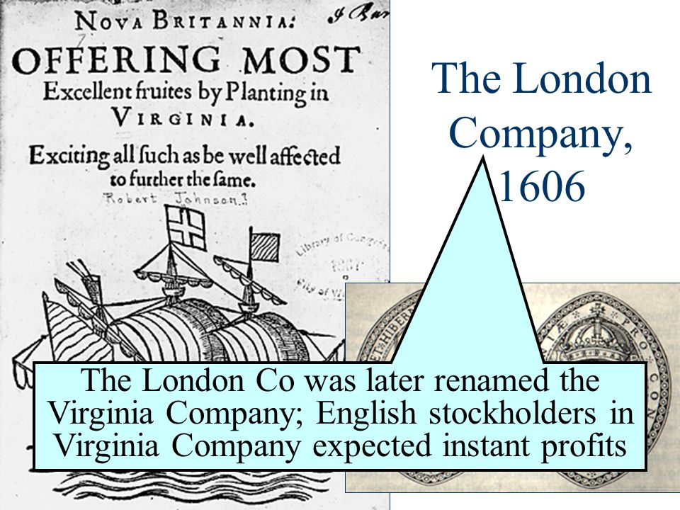 The London Company, 1606 The London Co was later renamed the Virginia Company; English stockholders in Virginia Company expected instant profits.