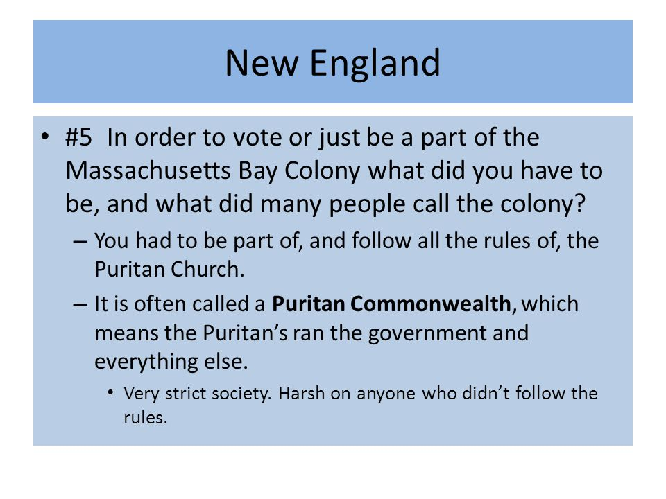 New England #5 In order to vote or just be a part of the Massachusetts Bay Colony what did you have to be, and what did many people call the colony