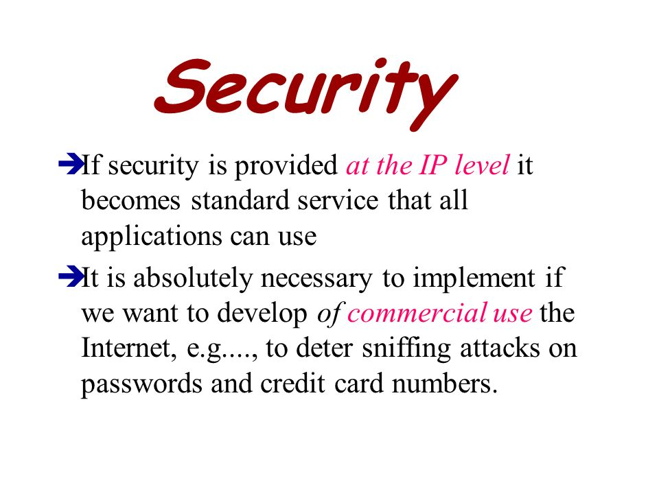 Security If security is provided at the IP level it becomes standard service that all applications can use.