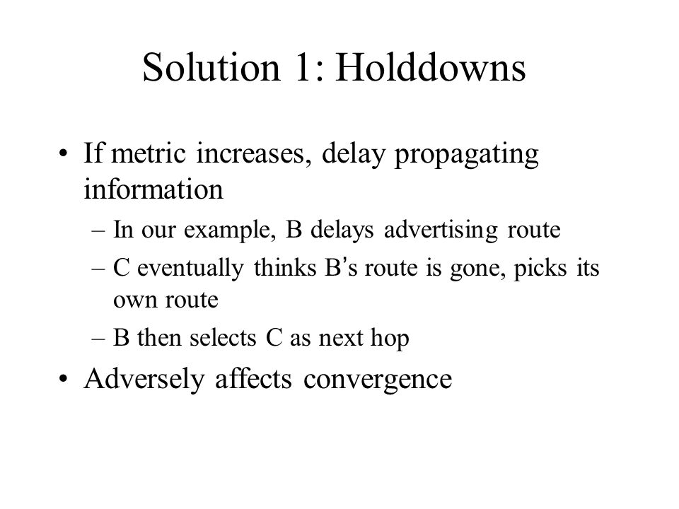 Solution 1: Holddowns If metric increases, delay propagating information. In our example, B delays advertising route.
