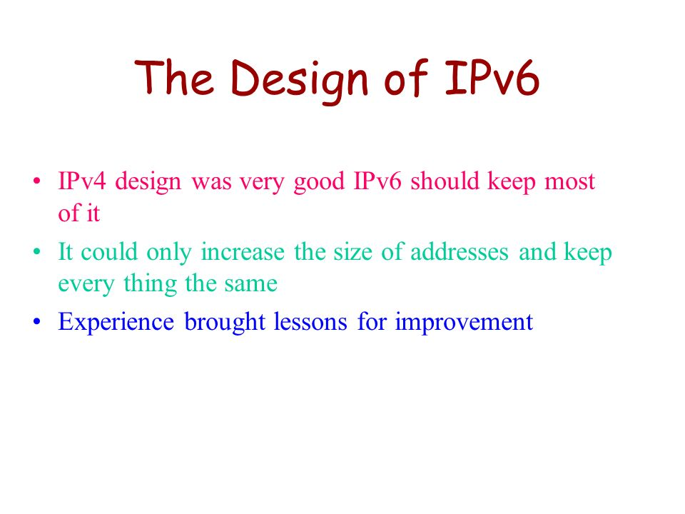 The Design of IPv6 IPv4 design was very good IPv6 should keep most of it. It could only increase the size of addresses and keep every thing the same.