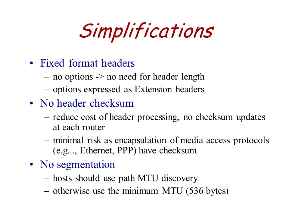 Simplifications Fixed format headers No header checksum