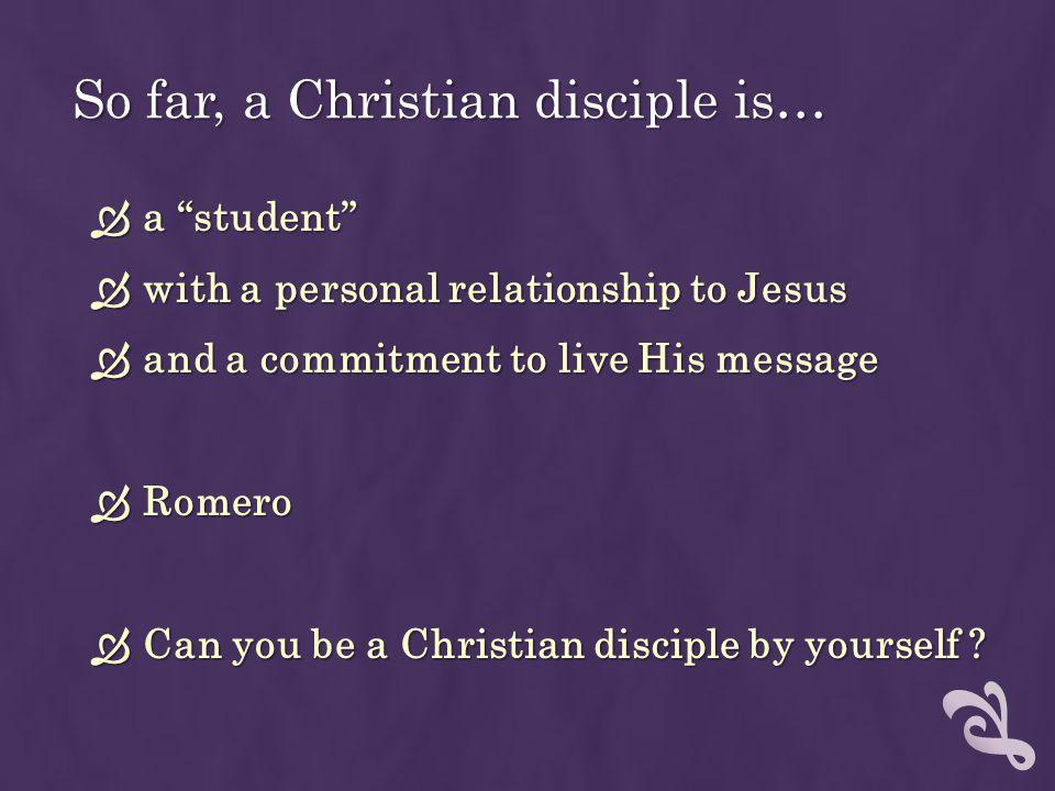 So far, a Christian disciple is…