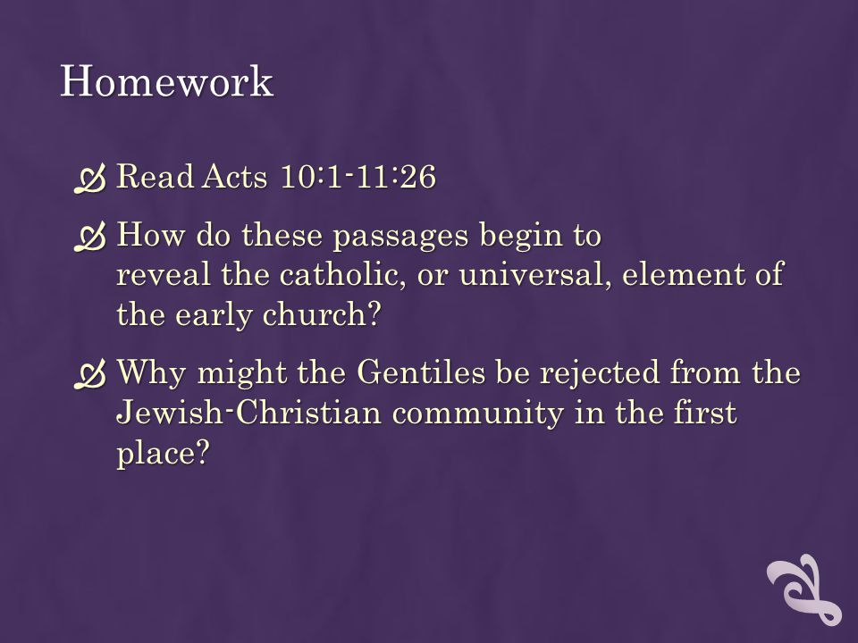 Homework Read Acts 10:1-11:26. How do these passages begin to reveal the catholic, or universal, element of the early church