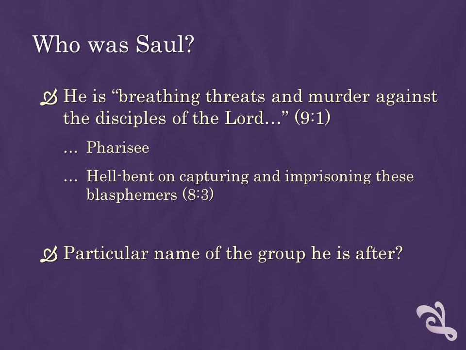 Who was Saul He is breathing threats and murder against the disciples of the Lord… (9:1) Pharisee.