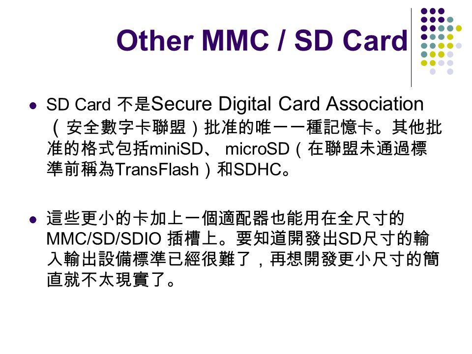 Other MMC / SD Card SD Card 不是Secure Digital Card Association(安全數字卡聯盟)批准的唯一一種記憶卡。其他批准的格式包括miniSD、 microSD(在聯盟未通過標準前稱為TransFlash)和SDHC。
