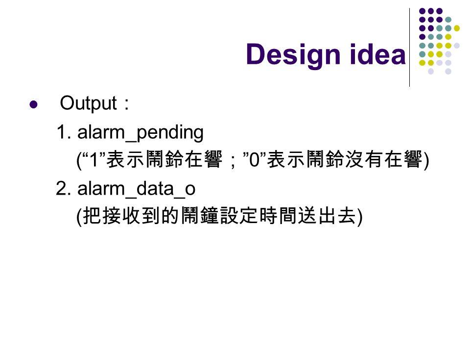 Design idea Output: 1. alarm_pending ( 1 表示鬧鈴在響; 0 表示鬧鈴沒有在響)